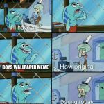 Daring today, aren't we squidward | BOYS WALLPAPER MEME MINECRAFT BEES MEME | image tagged in daring today aren't we squidward | made w/ Imgflip meme maker