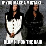 Milli vanilli | IF YOU MAKE A MISTAKE... BLAME IT ON THE RAIN | image tagged in milli vanilli | made w/ Imgflip meme maker