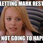 Its Not Going To Happen Meme | LETTING MARK REST IT'S NOT GOING TO HAPPEN | image tagged in memes,its not going to happen | made w/ Imgflip meme maker