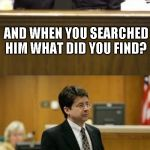 I would have! | YOU ARRESTED MY CLIENT AT THE AIRPORT? HE'S LUCKY WE DIDN'T SHOOT HIM RIGHT THEN WE OVERHEARD HIM CLAIMING HE WAS CARRYING A BOMB AND WHEN Y | image tagged in lawyer and cop testifying,worst movie ever | made w/ Imgflip meme maker