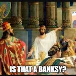 is that a banksy | IS THAT A BANKSY? | image tagged in bel-sheezy | made w/ Imgflip meme maker
