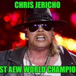 Fat Axel Rose  | CHRIS JERICHO 1ST AEW WORLD CHAMPION | image tagged in fat axel rose | made w/ Imgflip meme maker