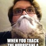Surprised CatMan Meme | WHEN YOU TRACK THE HURRICANE A LITTLE TOO OBSESSIVELY | image tagged in memes,surprised catman | made w/ Imgflip meme maker