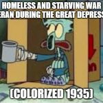 spare coochie | HOMELESS AND STARVING WAR VETERAN DURING THE GREAT DEPRESSION (COLORIZED 1935) | image tagged in spare coochie | made w/ Imgflip meme maker