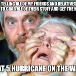 OPEN YOUR EYES | ME TELLING ALL OF MY FRIENDS AND RELATIVES IN FLORIDA TO GRAB ALL OF THEIR STUFF AND GET THE HELL OUT CAT 5 HURRICANE ON THE WAY | image tagged in open your eyes | made w/ Imgflip meme maker