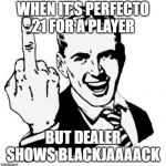 1950s Middle Finger Meme | WHEN IT'S PERFECTO 21 FOR A PLAYER BUT DEALER SHOWS BLACKJAAAACK | image tagged in memes,1950s middle finger | made w/ Imgflip meme maker