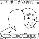 I Know That Feel Bro Meme | WHEN YOUR SCALE BUDDY RUNS OUT OF BATTERY | image tagged in memes,i know that feel bro | made w/ Imgflip meme maker