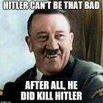 laughing hitler | HITLER CAN'T BE THAT BAD AFTER ALL, HE DID KILL HITLER | image tagged in laughing hitler | made w/ Imgflip meme maker