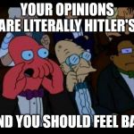 You Should Feel Bad Zoidberg Meme | YOUR OPINIONS ARE LITERALLY HITLER'S AND YOU SHOULD FEEL BAD | image tagged in memes,you should feel bad zoidberg | made w/ Imgflip meme maker