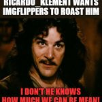 Roast Ricardo Week! A Ricardo_Klement & Neo. event 16 Sep - 22 Sep. Ricardo is a British Flipper who needs tearing a new one!! | RICARDO_KLEMENT WANTS IMGFLIPPERS TO ROAST HIM I DON'T HE KNOWS HOW MUCH WE CAN BE MEAN! | image tagged in inigo montoya,roast ricardo week,neo,fun,imgflip community,imgflip humor | made w/ Imgflip meme maker