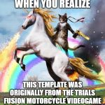Welcome To The Internets Meme | WHEN YOU REALIZE THIS TEMPLATE WAS ORIGINALLY FROM THE TRIALS FUSION MOTORCYCLE VIDEOGAME | image tagged in memes,welcome to the internets | made w/ Imgflip meme maker
