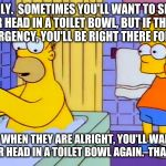 bart hitting homer with a chair | FAMILY.  SOMETIMES YOU'LL WANT TO SHOVE THEIR HEAD IN A TOILET BOWL, BUT IF THERE'S AN EMERGENCY, YOU'LL BE RIGHT THERE FOR THEM. THEN WHEN  | image tagged in bart hitting homer with a chair | made w/ Imgflip meme maker