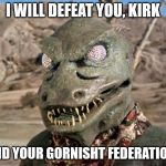 Gorn | I WILL DEFEAT YOU, KIRK AND YOUR GORNISHT FEDERATION! | image tagged in gorn | made w/ Imgflip meme maker