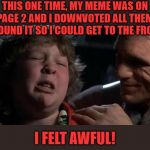 Am starting to like this kid! | THIS ONE TIME, MY MEME WAS ON PAGE 2 AND I DOWNVOTED ALL THEM AROUND IT SO I COULD GET TO THE FRONT I FELT AWFUL! | image tagged in childhood confession chunk,memes,frontpage,imgflip humor,fun,joke | made w/ Imgflip meme maker