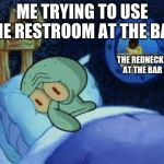 Squidward can't sleep with the spoons rattling | ME TRYING TO USE THE RESTROOM AT THE BAR THE REDNECKS AT THE BAR | image tagged in squidward can't sleep with the spoons rattling | made w/ Imgflip meme maker