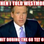 Brian Williams Was There Meme | AND THEN I TOLD WESTMORLAND I WAS HIT DURING THE 68 TET OFFENSE | image tagged in memes,brian williams was there | made w/ Imgflip meme maker