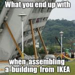 Falling building held up with sticks | What you end up with when  assembling  a  building  from  IKEA | image tagged in falling building held up with sticks | made w/ Imgflip meme maker