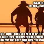 Cowboy wisdom, work harder than everyone else | I WANT TO GROW UP AS BIG AND AS STRONG AS YOU ARE EASY TO DO.  DO NOT HANG OUT WITH PEOPLE THAT MAKE EXCUSES FOR THEIR OWN FAILURES.  STRONG | image tagged in cowboy father and son,cowboy wisdom,hard work is better than the best excuse,avoid progressives and gender confused,excuses are  | made w/ Imgflip meme maker