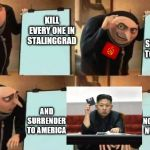 Grus Plan Evil | KILL EVERY ONE IN STALINGGRAD AND SURRENDER TO AMERICA AND SURRENDER TO AMERICA WE LET NORTH KOREA NUKE THEM!! | image tagged in grus plan evil | made w/ Imgflip meme maker