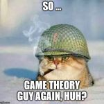 War Cat | SO ... GAME THEORY GUY AGAIN, HUH? | image tagged in war cat | made w/ Imgflip meme maker