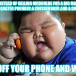 Fat Asian Kid | INSTEAD OF CALLING MCDONLDS FOR A BIG MAC DOUBLE QUATER POUNDER A CHESSEBUGER AND A DIET COKE GET OFF YOUR PHONE AND WALK | image tagged in fat asian kid | made w/ Imgflip meme maker