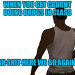 Oh shit here we go again | WHEN YOU GET CAUGHT DOING DRUGS IN CLASS AH SHIT HERE WE GO AGAIN | image tagged in oh shit here we go again | made w/ Imgflip meme maker