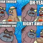 Welcome to the Salty Spitoon | I'M TOUGH ENOUGH OH YEAH I WATCHED COURAGE THE COWARDLY DOG RIGHT AWAY SIR | image tagged in welcome to the salty spitoon | made w/ Imgflip meme maker