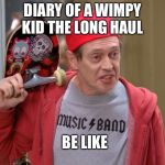 Diary of a wimpy kid the long haul in a nutshell | DIARY OF A WIMPY KID THE LONG HAUL BE LIKE | image tagged in steve buscemi fellow kids,diary of a wimpy kid,bad movies,lol,memes | made w/ Imgflip meme maker