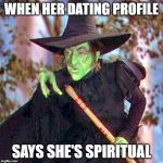 Wicked Witch | WHEN HER DATING PROFILE SAYS SHE'S SPIRITUAL | image tagged in wicked witch | made w/ Imgflip meme maker