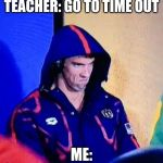 Michael Phelps Death Stare Meme | TEACHER: GO TO TIME OUT ME: | image tagged in memes,michael phelps death stare | made w/ Imgflip meme maker