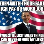 Obama Meme | EVEN WITH THOSE FAKE HIGH PAY NO WORK JOBS YOU STILL LOST EVERYTHING AND CAN NEVER AFFORD MY LIFESTYLE | image tagged in memes,obama | made w/ Imgflip meme maker