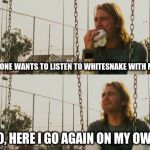 born to walk alone | NO ONE WANTS TO LISTEN TO WHITESNAKE WITH ME... SO, HERE I GO AGAIN ON MY OWN. | image tagged in memes,first world stoner problems,whitesnake,music,rock | made w/ Imgflip meme maker