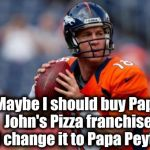 Peyton Manning still feels bad about what Papa John's owners did to John, their commercial spokesman | Maybe I should buy Papa John's Pizza franchise and change it to Papa Peyton's | image tagged in memes,manning broncos | made w/ Imgflip meme maker