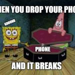 SpongeBob coffin | GROUND PHONE WHEN YOU DROP YOUR PHONE AND IT BREAKS | image tagged in spongebob coffin | made w/ Imgflip meme maker