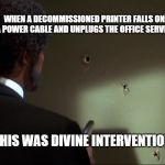 Divine Intervention | WHEN A DECOMMISSIONED PRINTER FALLS ON A POWER CABLE AND UNPLUGS THE OFFICE SERVER THIS WAS DIVINE INTERVENTION | image tagged in divine intervention,office,work,pulp fiction | made w/ Imgflip meme maker