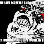 When you gotta go, you gotta go. | WHEN YOU HAVE DIABETES AND YOU GOTTA GO PEE. WHILE WATCHING A 3 HOURS MOVIE IN THEATER... | image tagged in memes,mega rage face,diabetes | made w/ Imgflip meme maker