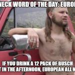 Redneck word of the day  | REDNECK WORD OF THE DAY: EUROPEAN IF YOU DRINK A 12 PACK OF BUSCH LIGHT IN THE AFTERNOON, EUROPEAN ALL NIGHT. | image tagged in redneck word of the day | made w/ Imgflip meme maker