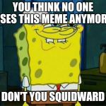 Don't You Squidward | YOU THINK NO ONE USES THIS MEME ANYMORE DON'T YOU SQUIDWARD | image tagged in don't you squidward | made w/ Imgflip meme maker