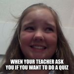 yeet | WHEN YOUR TEACHER ASK YOU IF YOU WANT TO DO A QUIZ | image tagged in yeet | made w/ Imgflip meme maker