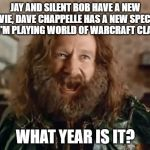 What Year Is It Meme | JAY AND SILENT BOB HAVE A NEW MOVIE, DAVE CHAPPELLE HAS A NEW SPECIAL, AND I'M PLAYING WORLD OF WARCRAFT CLASSIC WHAT YEAR IS IT? | image tagged in memes,what year is it,gaming | made w/ Imgflip meme maker