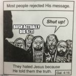 They hated jesus because he told them the truth | BUSH ACTUALLY DID 9/11 | image tagged in they hated jesus because he told them the truth,memes,bush did 9/11 | made w/ Imgflip meme maker
