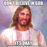So, you're in good company. | PEOPLE SAY THEY DON'T BELIEVE IN GOD IT'S OKAY NEITHER DOES HE | image tagged in memes,smiling jesus,atheism,atheist | made w/ Imgflip meme maker