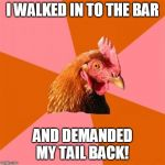 And then I had a beer. | I WALKED IN TO THE BAR AND DEMANDED MY TAIL BACK! | image tagged in memes,anti joke chicken,cocktails,cocktail | made w/ Imgflip meme maker