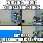 Tom Reads a Book | ENJOYING A BOOK IS GREAT FOR PEOPLE BUT MORE COLLABORATION IS BENEFICIAL | image tagged in tom reads a book | made w/ Imgflip meme maker