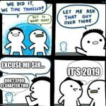 Time travelled but to what year | EXCUSE ME SIR... DON'T SPOIL IT CHAPTER TWO IT'S 2019 | image tagged in time travelled but to what year | made w/ Imgflip meme maker