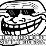 Troll Face Meme | WHEN YOU GET A 100 ON YOUR TEST AND YOUR EX GETS A 42. | image tagged in memes,troll face | made w/ Imgflip meme maker