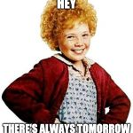annie | HEY THERE'S ALWAYS TOMORROW | image tagged in annie | made w/ Imgflip meme maker