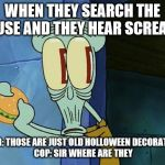 Oh shit Squidward | WHEN THEY SEARCH THE HOUSE AND THEY HEAR SCREAMS KILLER: THOSE ARE JUST OLD HOLLOWEEN DECORATIONS.  COP: SIR WHERE ARE THEY | image tagged in oh shit squidward | made w/ Imgflip meme maker