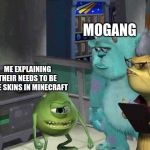 Monster inc | ME EXPLAINING THEIR NEEDS TO BE FREE SKINS IN MINECRAFT MOJANG | image tagged in monster inc | made w/ Imgflip meme maker