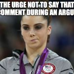 McKayla Maroney Not Impressed Meme | THE URGE NOT TO SAY THAT ONE COMMENT DURING AN ARGUMENT | image tagged in memes,mckayla maroney not impressed | made w/ Imgflip meme maker